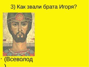 3) Как звали брата Игоря? (Всеволод)