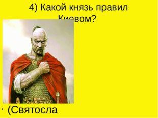 4) Какой князь правил Киевом? (Святослав)