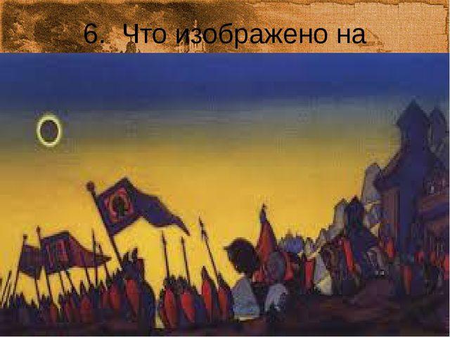 6. Что изображено на картине? Назовите автора этого полотна.