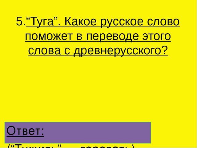 """5.""""Туга"""". Какое русское слово поможет в переводе этого слова с древнерусского..."""