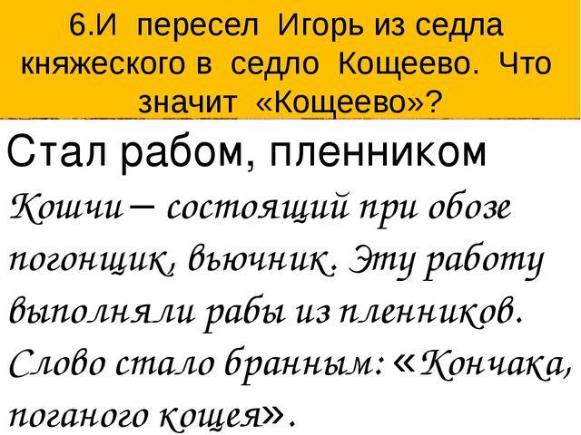 6.И пересел Игорь из седла княжеского в седло Кощеево. Что значит «Кощеево»?...