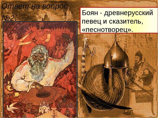 Боян - древнерусский певец и сказитель, «песнотворец». Ответ на вопрос №2: