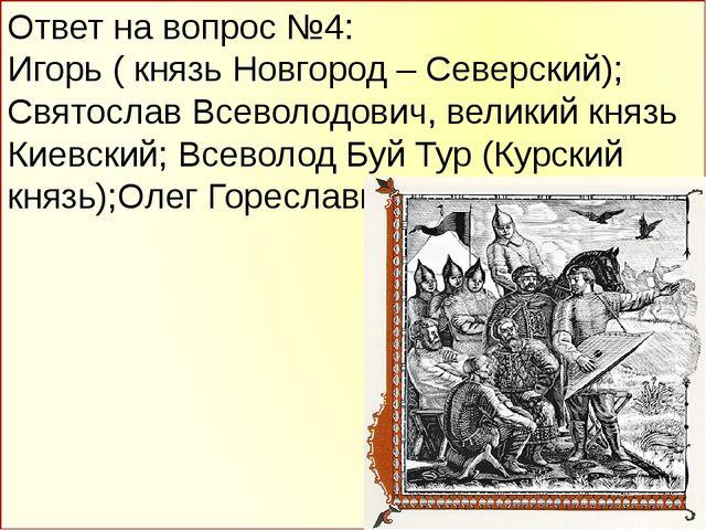 Ответ на вопрос №4: Игорь ( князь Новгород – Северский); Святослав Всеволодов...