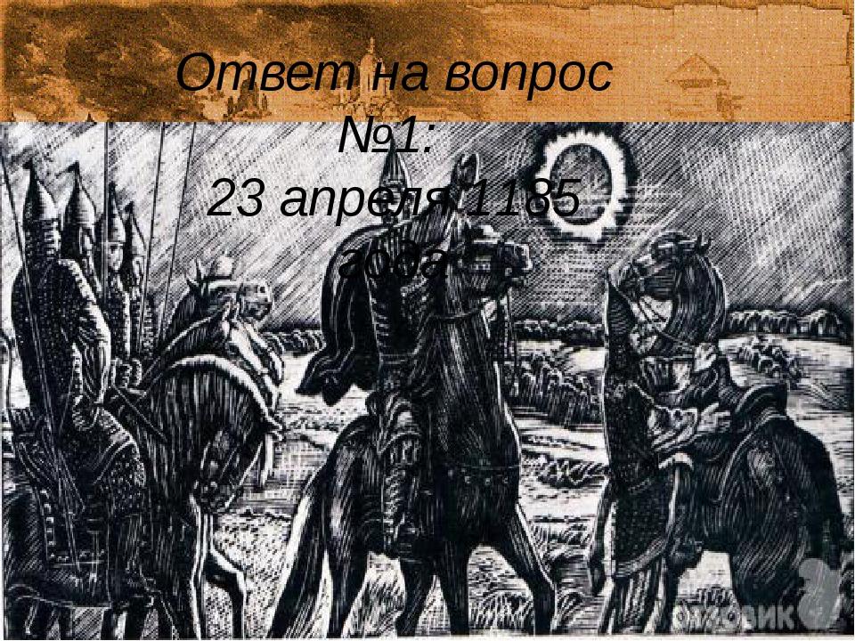 Ответ на вопрос №1: 23 апреля 1185 года