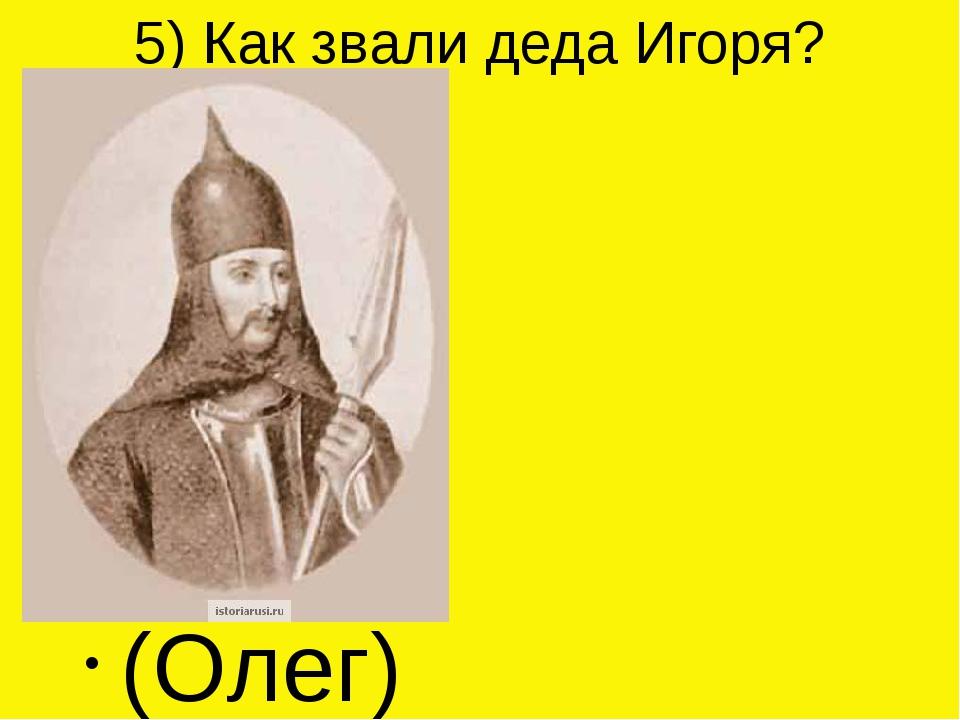 5) Как звали деда Игоря? (Олег)