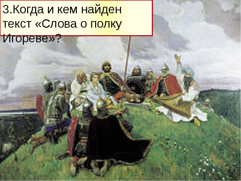 3.Когда и кем найден текст «Слова о полку Игореве»?