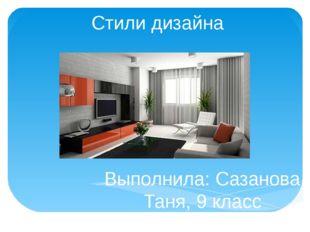Стили дизайна Выполнила: Сазанова Таня, 9 класс Руководитель: Арзамассова Г.В
