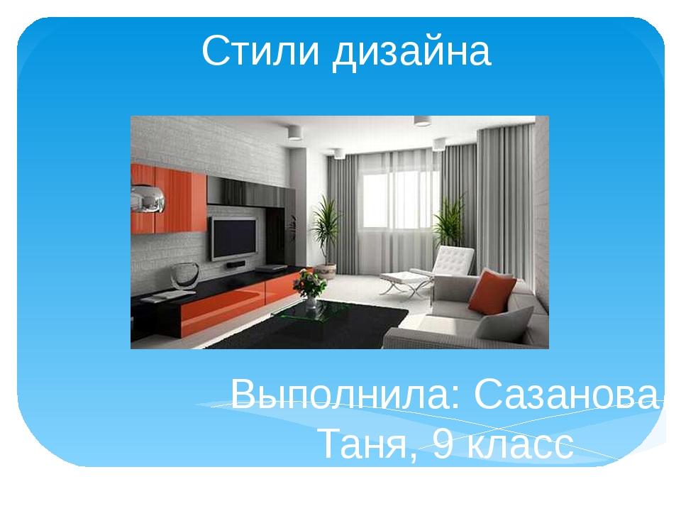 Стили дизайна Выполнила: Сазанова Таня, 9 класс Руководитель: Арзамассова Г.В...