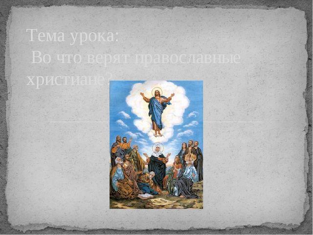 Тема урока: Во что верят православные христиане?