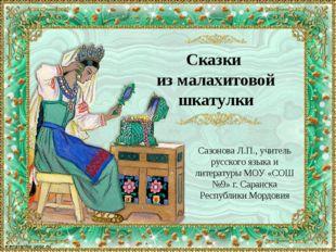 Сказки из малахитовой шкатулки Сазонова Л.П., учитель русского языка и литера
