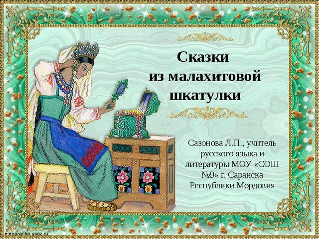 Сказки из малахитовой шкатулки Сазонова Л.П., учитель русского языка и литера...
