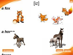 [iz] a fox a horse foxes horses В начало Далее Назад X