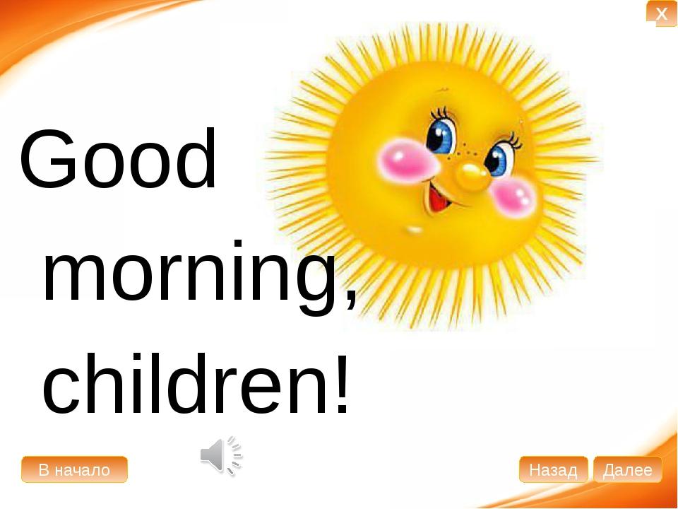 Good morning, children! В начало Далее Назад X