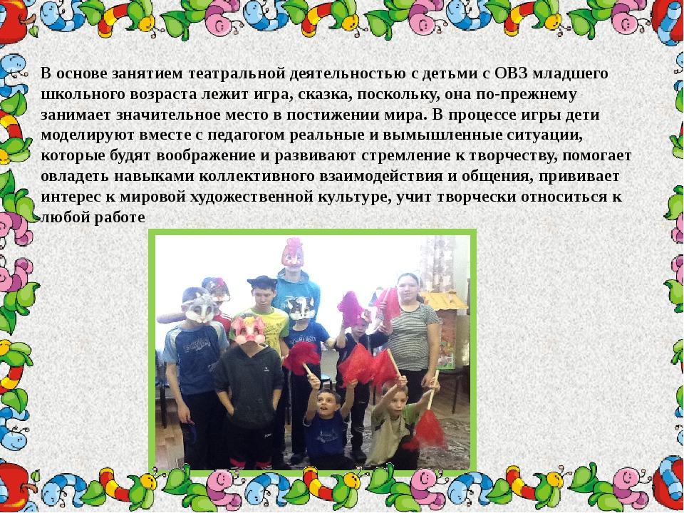В основе занятием театральной деятельностью с детьми с ОВЗ младшего школьног...