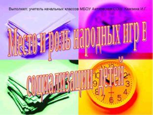 Выполнил: учитель начальных классов МБОУ Аитковская СОШ Камзина И.Г.