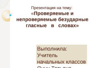 Презентация на тему: «Проверяемые и непроверяемые безударные гласные в словах