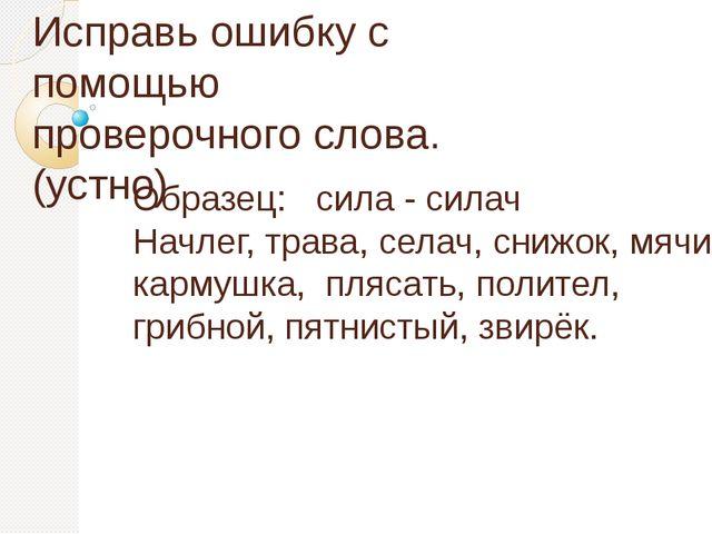 Исправь ошибку с помощью проверочного слова. (устно) Образец: сила - силач На...