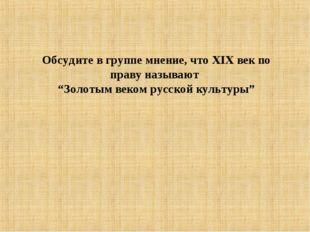 """Обсудите в группе мнение, что XIX век по праву называют """"Золотым веком русско"""