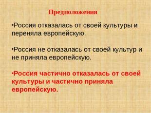Предположения Россия отказалась от своей культуры и переняла европейскую. Рос