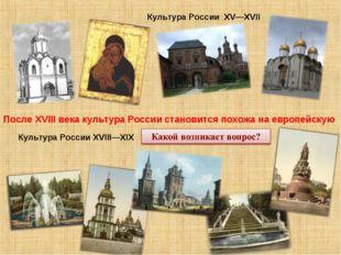 Культура России XV—XVII Культура России XVIII—XIX После XVIII века культура Р