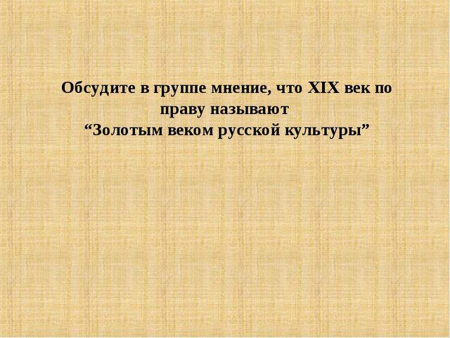 """Обсудите в группе мнение, что XIX век по праву называют """"Золотым веком русско..."""