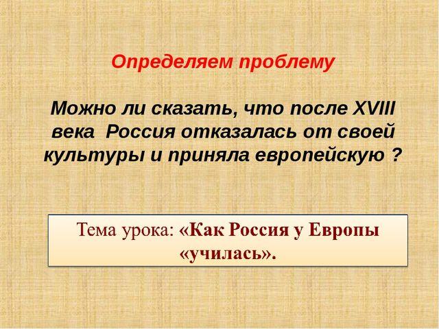 Определяем проблему Можно ли сказать, что после XVIII века Россия отказалась...