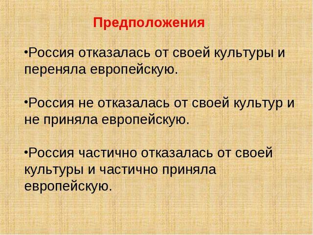 Предположения Россия отказалась от своей культуры и переняла европейскую. Рос...