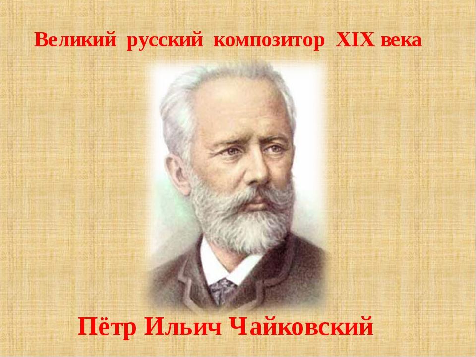 Пётр Ильич Чайковский Великий русский композитор XIX века