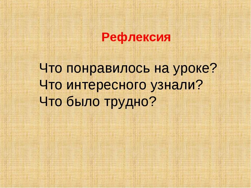 Рефлексия Что понравилось на уроке? Что интересного узнали? Что было трудно?