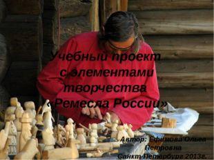 Учебный проект с элементами творчества «Ремесла России» Автор: Ефимова Ольга