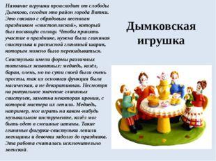 Название игрушки происходит от слободы Дымково, сегодня это район города Вятк