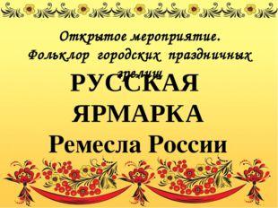 РУССКАЯ ЯРМАРКА Ремесла России Открытое мероприятие. Фольклор городских празд