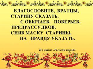 БЛАГОСЛОВИТЕ, БРАТЦЫ, СТАРИНУ СКАЗАТЬ. С ОБЫЧАЕВ, ПОВЕРЬЕВ, ПРЕДРАССУДКОВ, СН