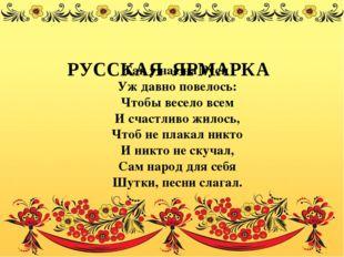 РУССКАЯ ЯРМАРКА Так у нас на Руси Уж давно повелось: Чтобы весело всем И сча
