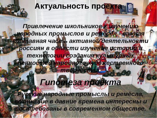 Актуальность проекта Привлечение школьников к изучению народных промыслов и р...
