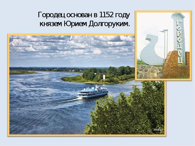 Городец основан в 1152 году князем Юрием Долгоруким.
