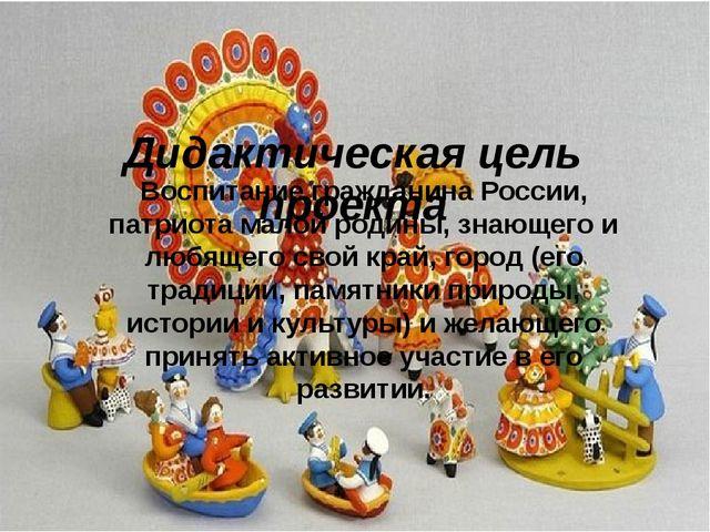 Дидактическая цель проекта Воспитание гражданина России, патриота малой роди...