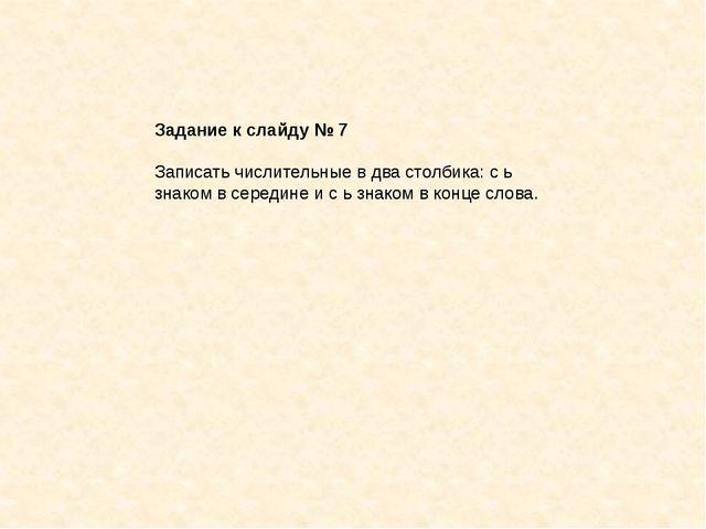 Задание к слайду № 7 Записать числительные в два столбика: с ь знаком в серед...