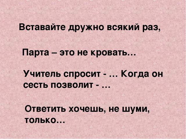 Вставайте дружно всякий раз, Парта – это не кровать… Учитель спросит - … Когд...