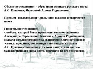 Объект исследования - образ няни великого русского поэта А.С. Пушкина, Яковле