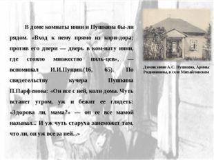 В доме комнаты няни и Пушкина были рядом. «Вход к нему прямо из коридора;