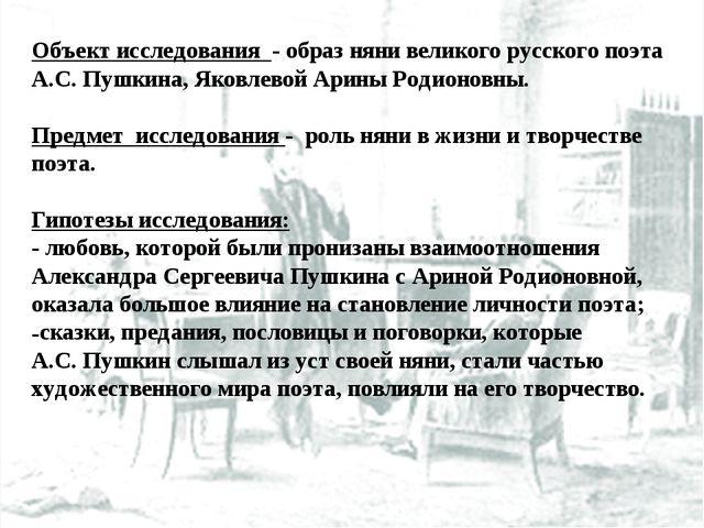 Объект исследования - образ няни великого русского поэта А.С. Пушкина, Яковле...