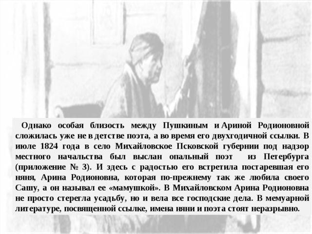 Однако особая близость между Пушкиным иАриной Родионовной сложилась уже не...