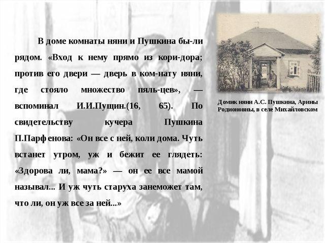 В доме комнаты няни и Пушкина были рядом. «Вход к нему прямо из коридора;...