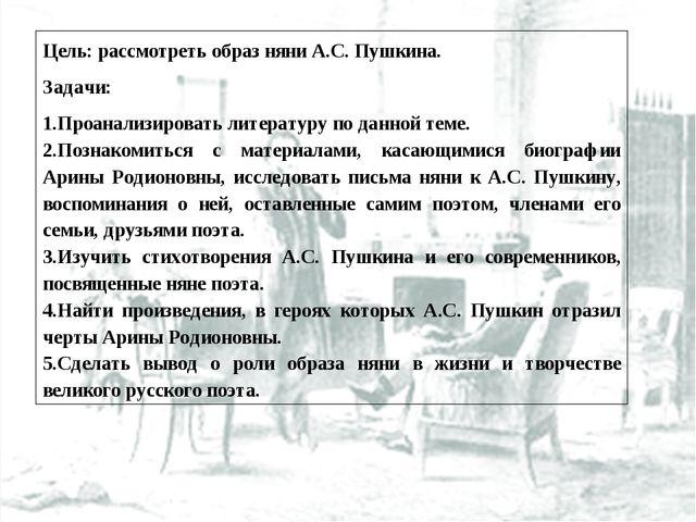 Цель: рассмотреть образ няни А.С. Пушкина. Задачи: Проанализировать литератур...