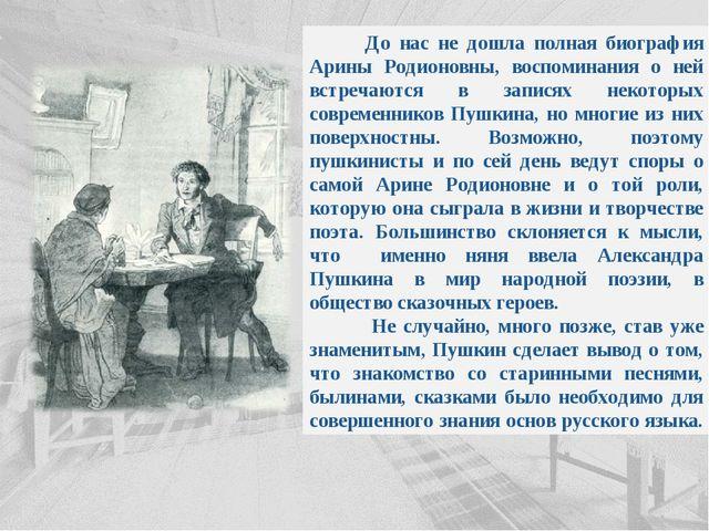 До нас не дошла полная биография Арины Родионовны, воспоминания о ней встреч...