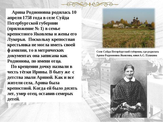 Арина Родионовна родилась 10 апреля 1758 года в селе Суйда Петербургской губ...
