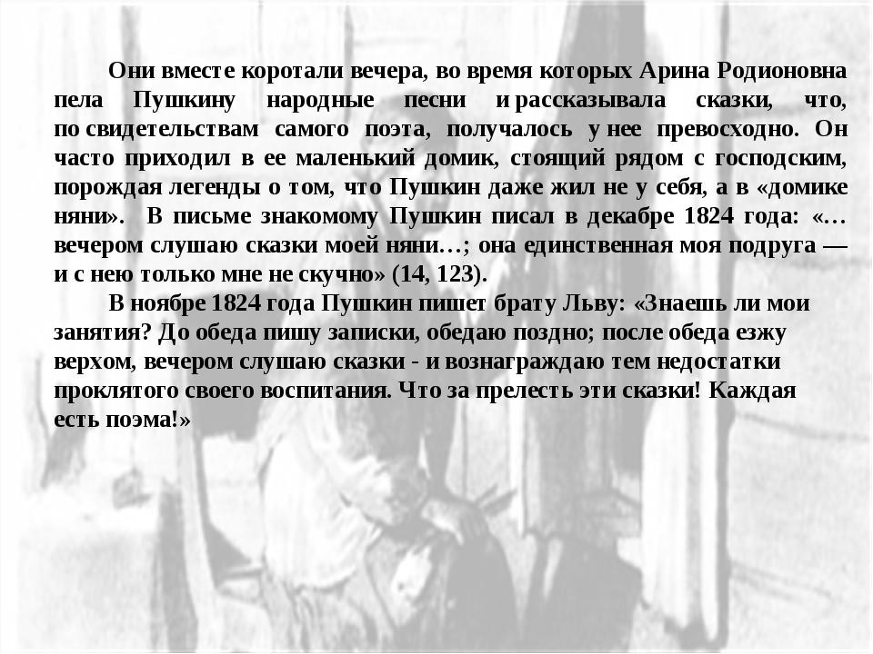 Они вместе коротали вечера, вовремя которых Арина Родионовна пела Пушкину н...