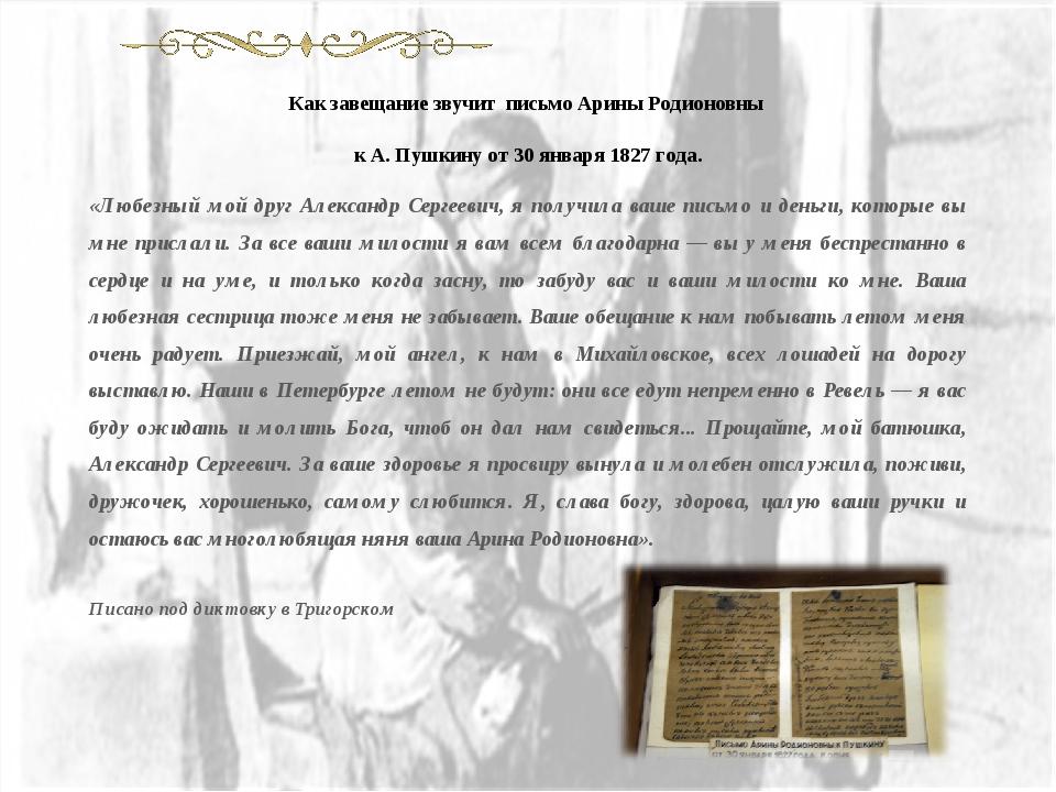 Как завещание звучит письмо Арины Родионовны к А. Пушкину от 30 января 1827 г...