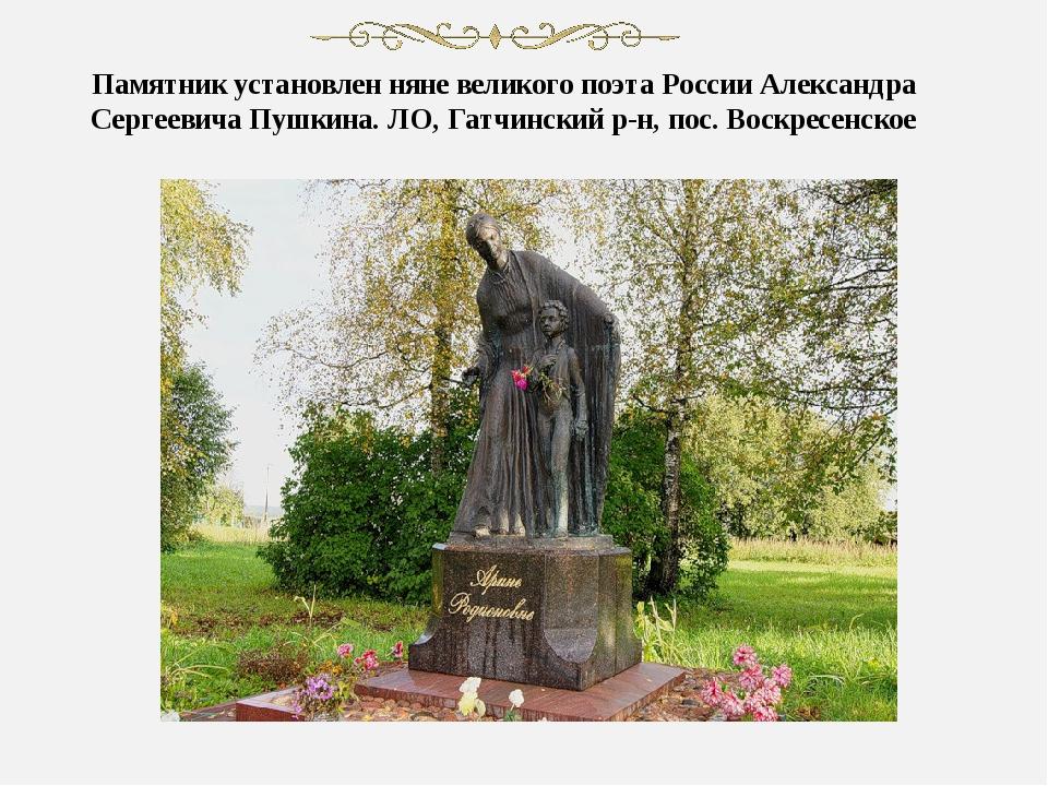 Памятник установлен няне великого поэта России Александра Сергеевича Пушкина....